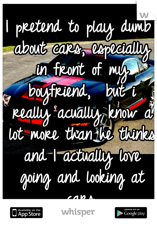 I pretend to play dumb about cars, especially in front of my boyfriend,  but i really acually know a lot more than he thinks and I actually love going and looking at cars.