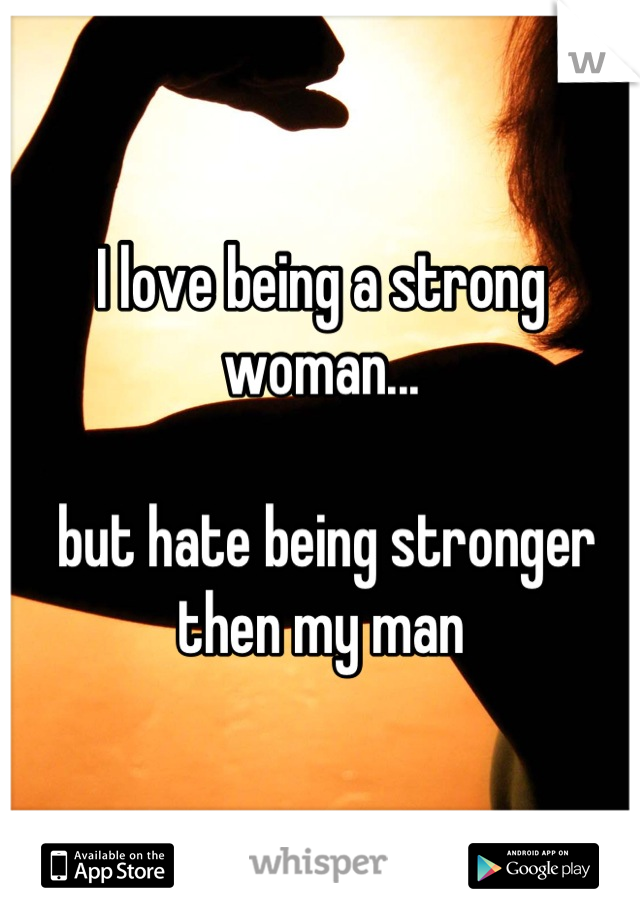 I love being a strong woman...   but hate being stronger then my man