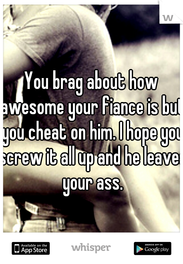 You brag about how awesome your fiance is but you cheat on him. I hope you screw it all up and he leaves your ass.