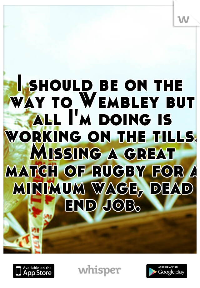 I should be on the way to Wembley but all I'm doing is working on the tills. Missing a great match of rugby for a minimum wage, dead end job.