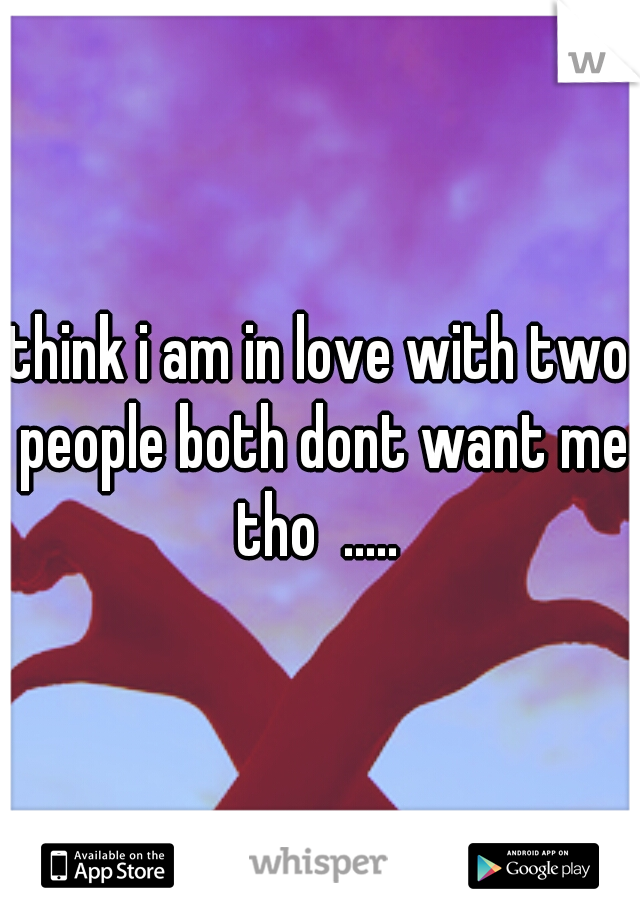 think i am in love with two people both dont want me tho  .....
