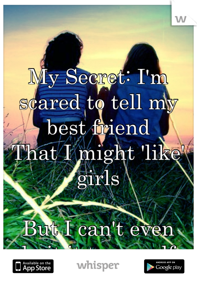 My Secret: I'm scared to tell my best friend  That I might 'like' girls  But I can't even admit it to myself...