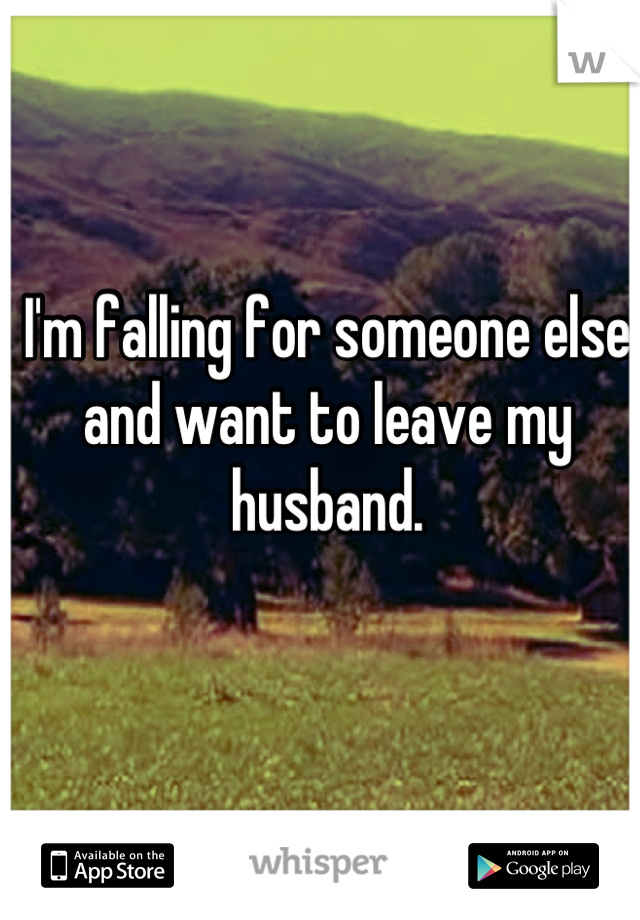 I'm falling for someone else and want to leave my husband.