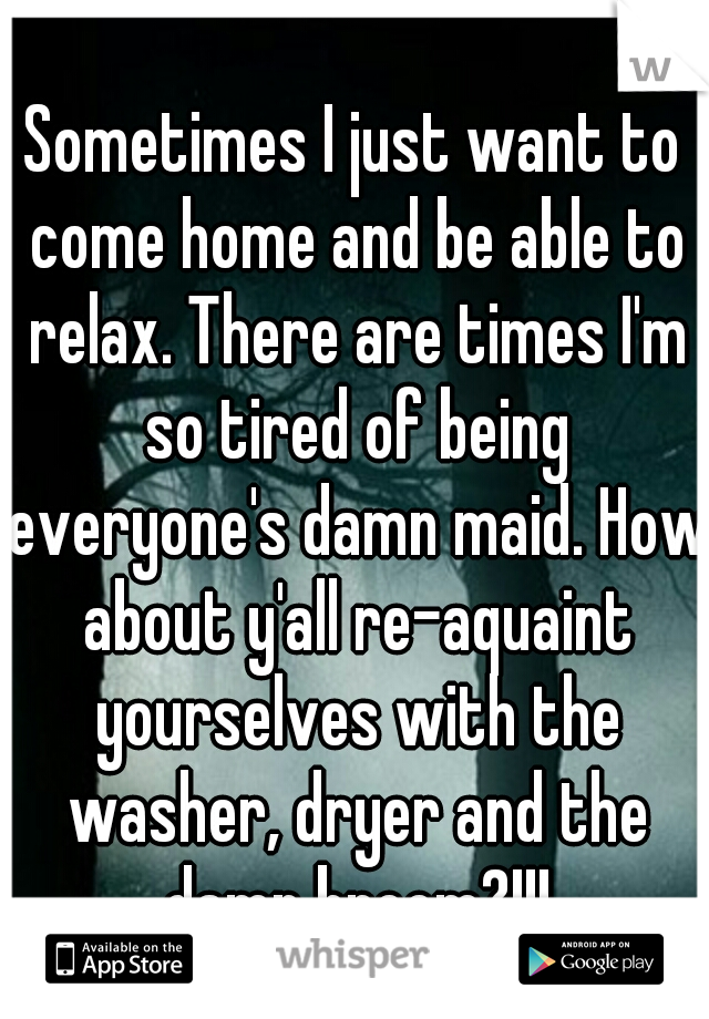 Sometimes I just want to come home and be able to relax. There are times I'm so tired of being everyone's damn maid. How about y'all re-aquaint yourselves with the washer, dryer and the damn broom?!!!