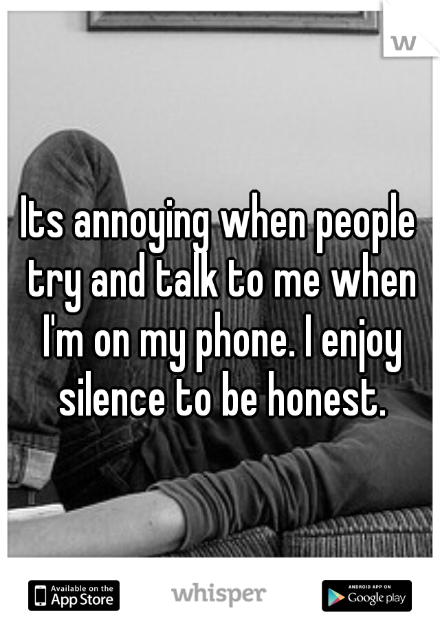 Its annoying when people try and talk to me when I'm on my phone. I enjoy silence to be honest.
