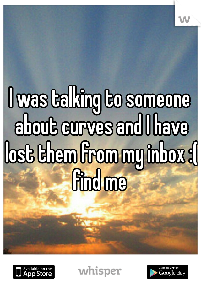 I was talking to someone about curves and I have lost them from my inbox :( find me