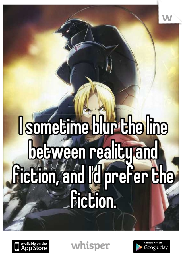 I sometime blur the line between reality and fiction, and I'd prefer the fiction.