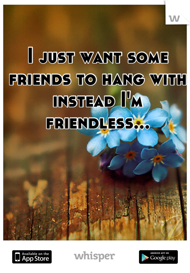 I just want some friends to hang with instead I'm friendless...