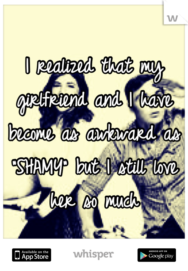 """I realized that my girlfriend and I have become as awkward as """"SHAMY"""" but I still love her so much"""