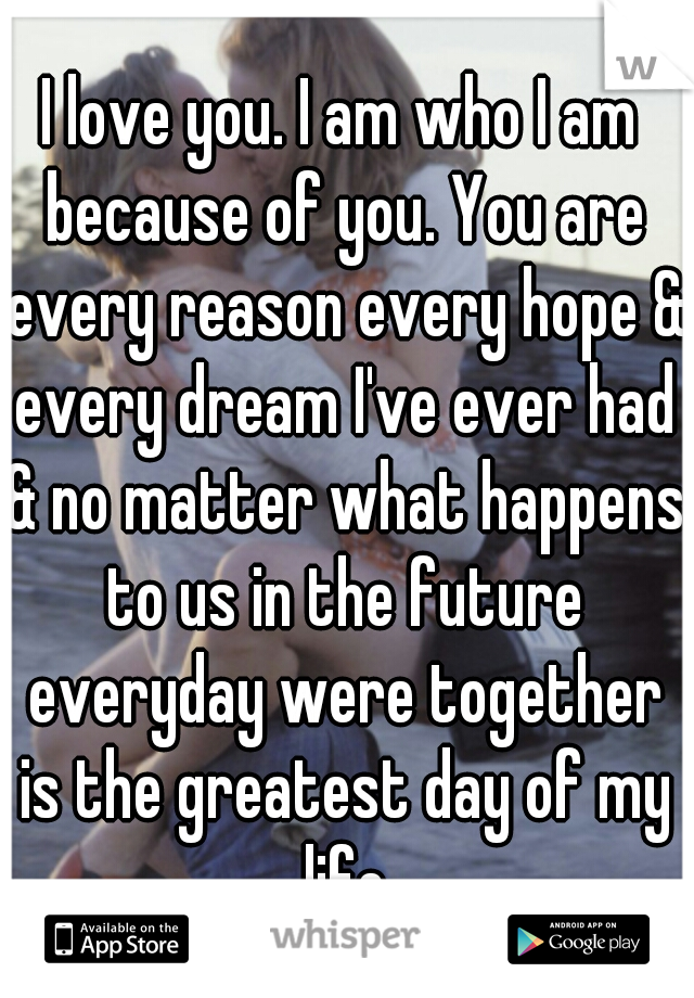 I love you. I am who I am because of you. You are every reason every hope & every dream I've ever had & no matter what happens to us in the future everyday were together is the greatest day of my life
