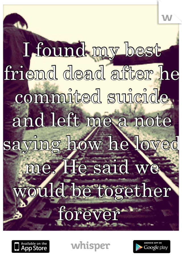 I found my best friend dead after he commited suicide and left me a note saying how he loved me. He said we would be together forever