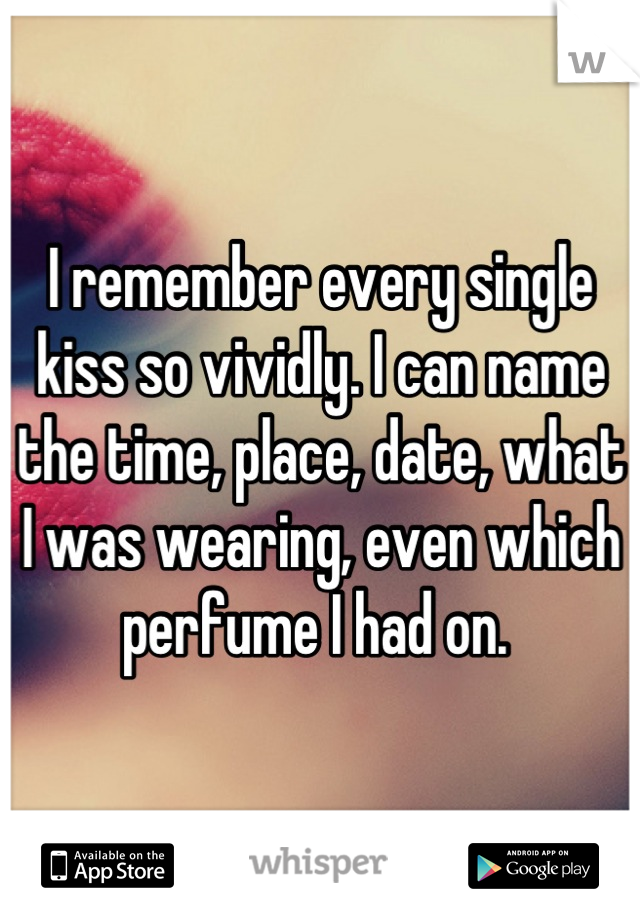 I remember every single kiss so vividly. I can name the time, place, date, what I was wearing, even which perfume I had on.