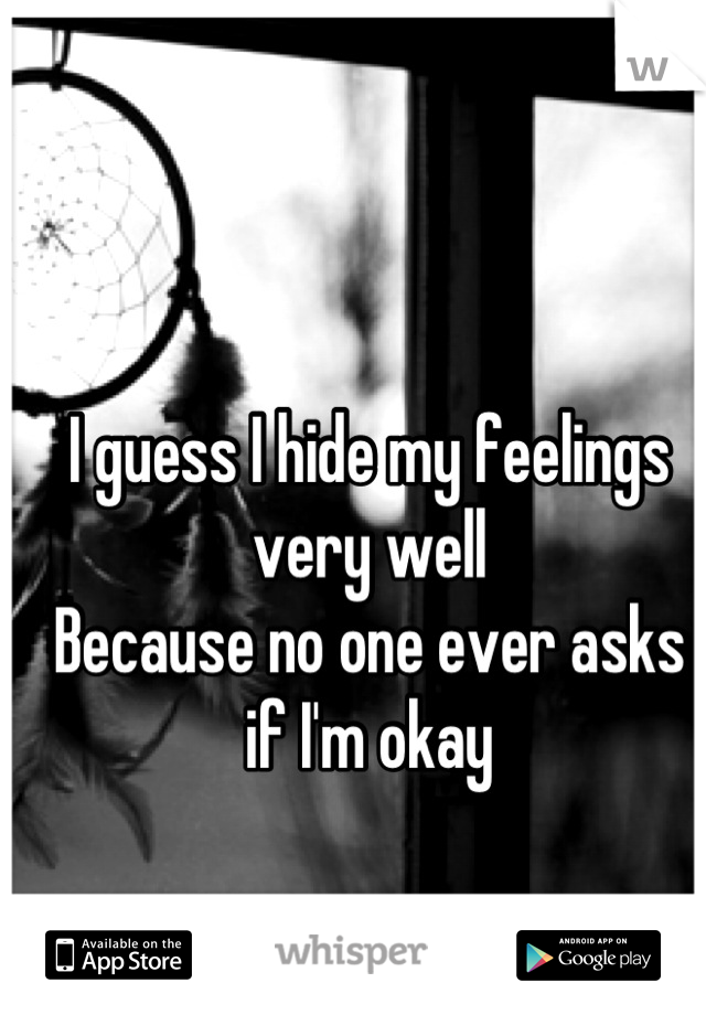 I guess I hide my feelings very well Because no one ever asks if I'm okay