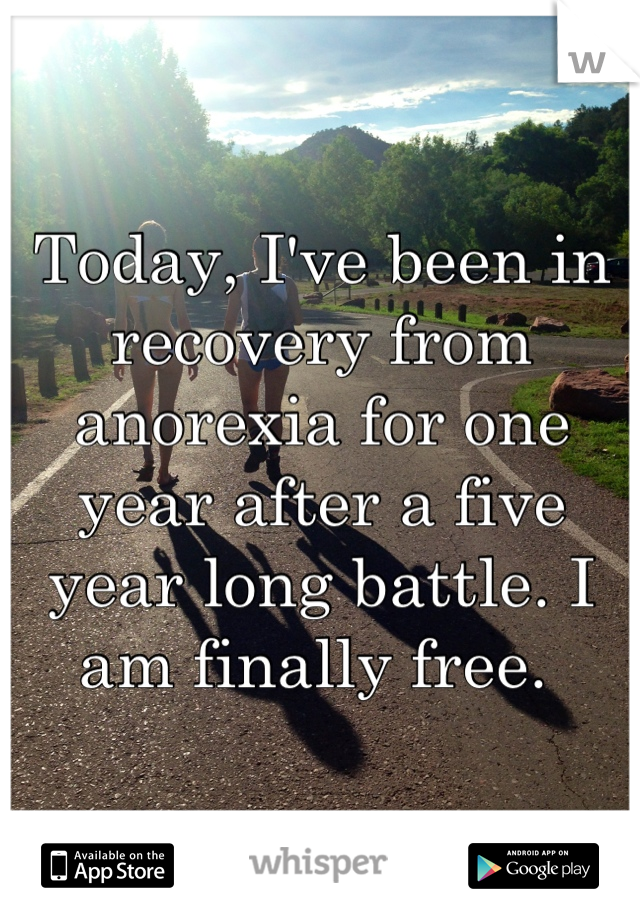 Today, I've been in recovery from anorexia for one year after a five year long battle. I am finally free.