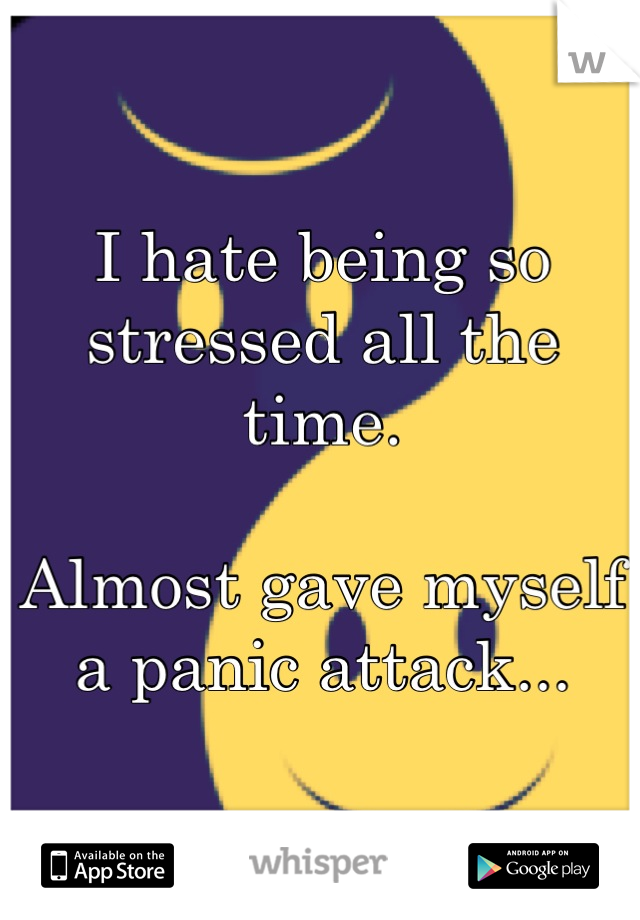 I hate being so stressed all the time.   Almost gave myself a panic attack...