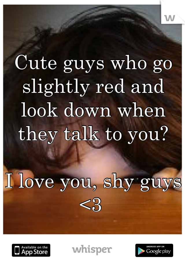 Cute guys who go slightly red and look down when they talk to you?  I love you, shy guys <3