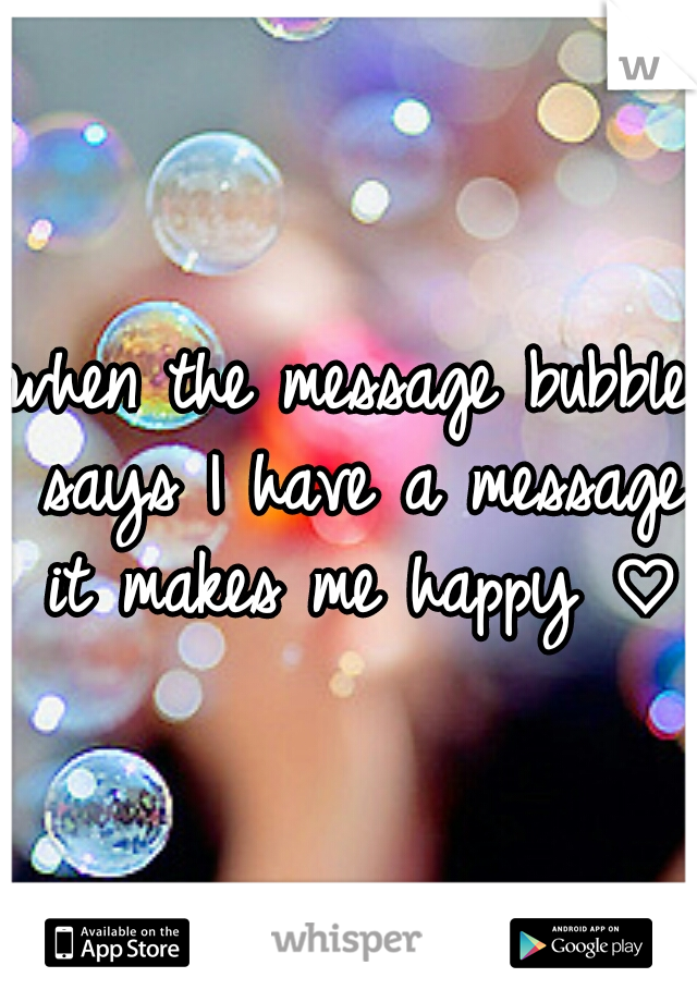when the message bubble says I have a message it makes me happy ♡
