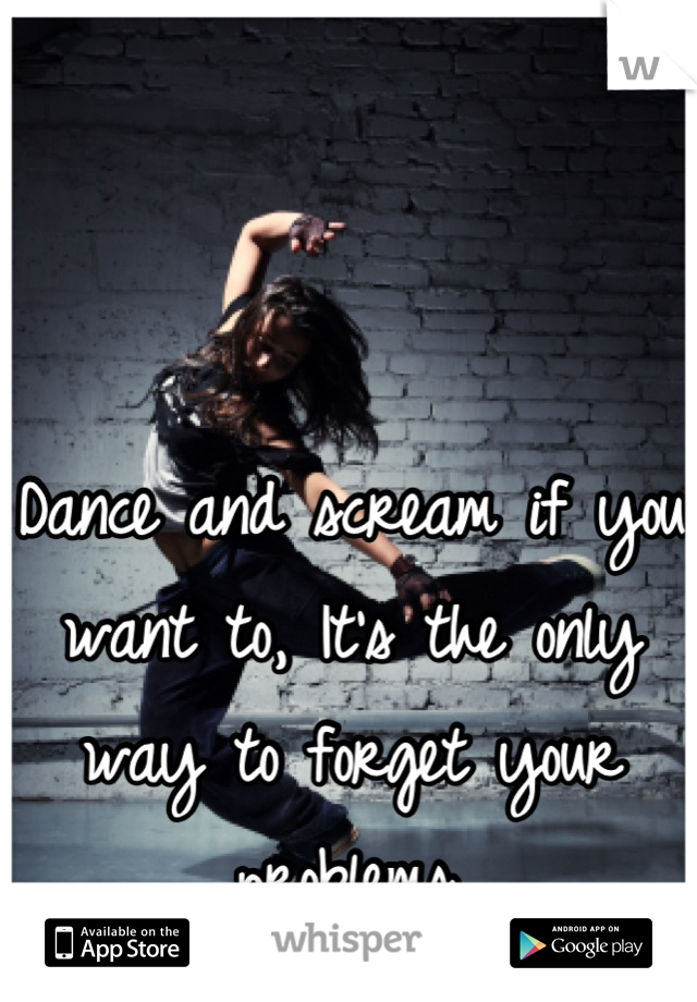 Dance and scream if you want to, It's the only way to forget your problems.