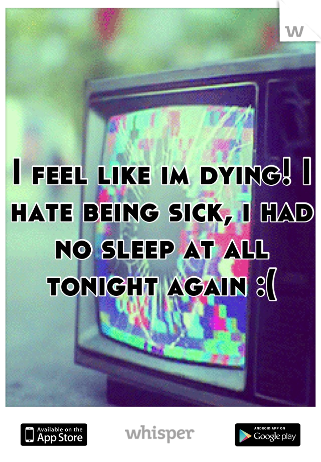 I feel like im dying! I hate being sick, i had no sleep at all tonight again :(