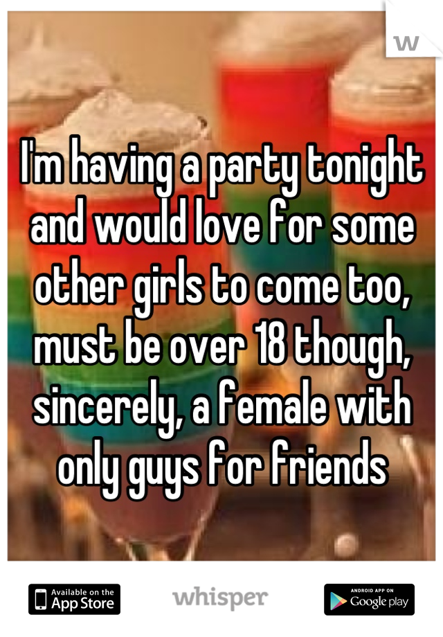 I'm having a party tonight and would love for some other girls to come too, must be over 18 though, sincerely, a female with only guys for friends