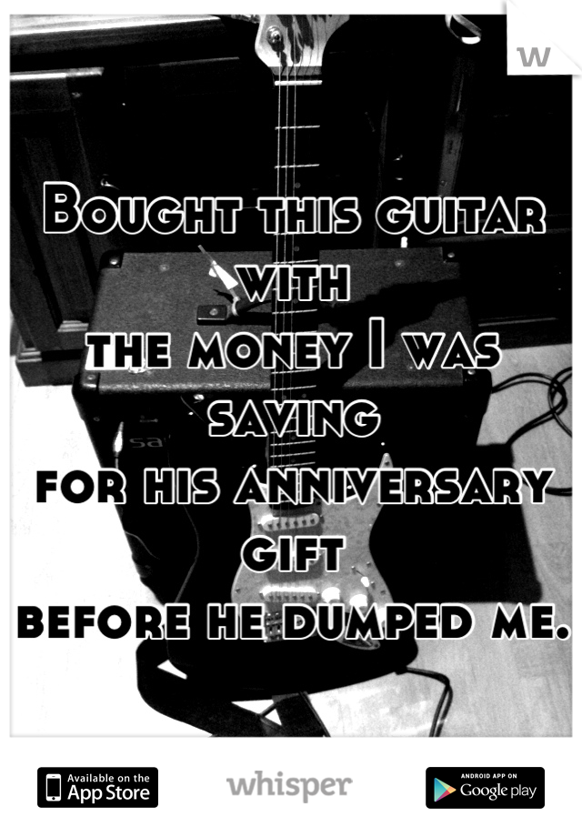 Bought this guitar with  the money I was saving for his anniversary gift before he dumped me.