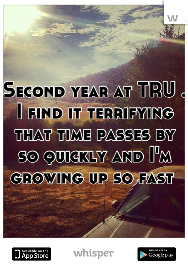 Second year at TRU . I find it terrifying that time passes by so quickly and I'm growing up so fast