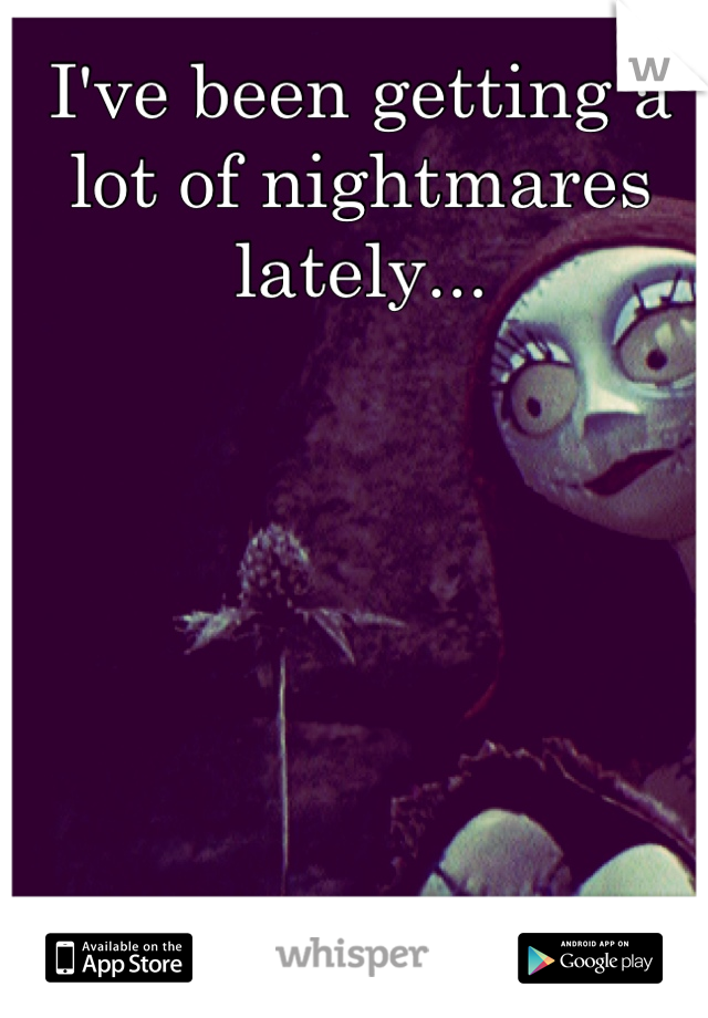 I've been getting a lot of nightmares lately...