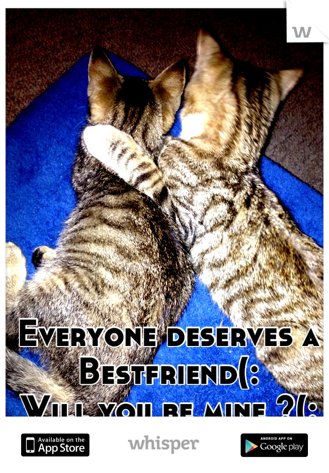 Everyone deserves a  Bestfriend(:  Will you be mine ?(: