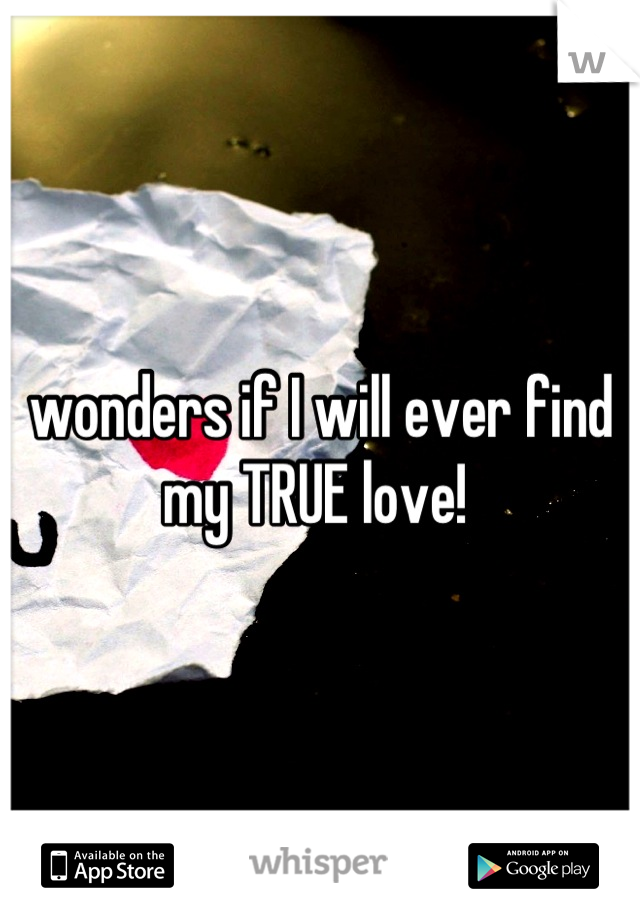 wonders if I will ever find my TRUE love!