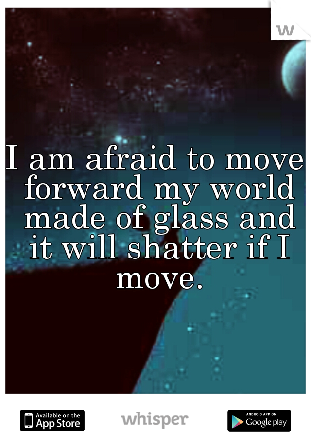 I am afraid to move forward my world made of glass and it will shatter if I move.