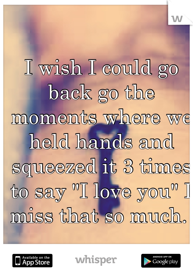 """I wish I could go back go the moments where we held hands and squeezed it 3 times to say """"I love you"""" I miss that so much."""