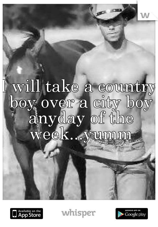 I will take a country boy over a city boy anyday of the week...yumm