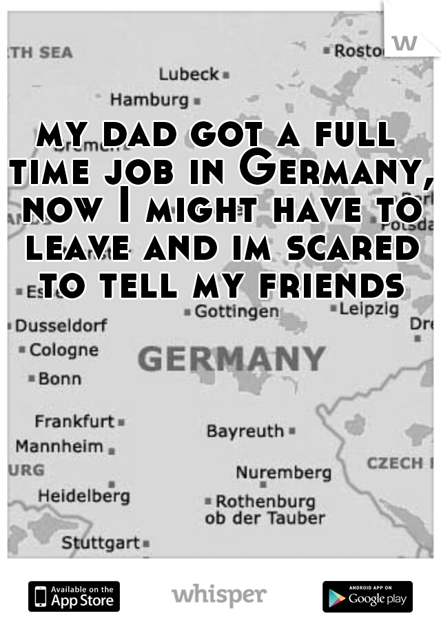 my dad got a full time job in Germany, now I might have to leave and im scared to tell my friends