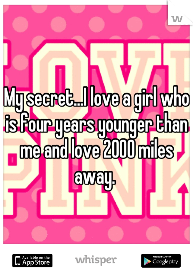 My secret...I love a girl who is four years younger than me and love 2000 miles away.