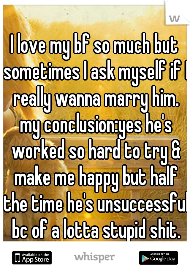I love my bf so much but sometimes I ask myself if I really wanna marry him. my conclusion:yes he's worked so hard to try & make me happy but half the time he's unsuccessful bc of a lotta stupid shit.