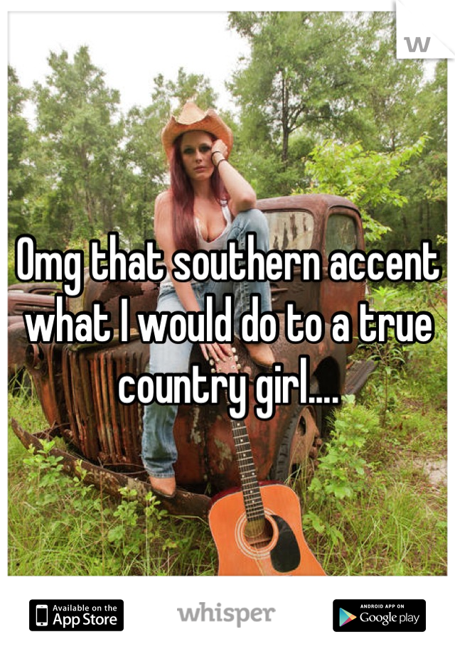 Omg that southern accent what I would do to a true country girl....