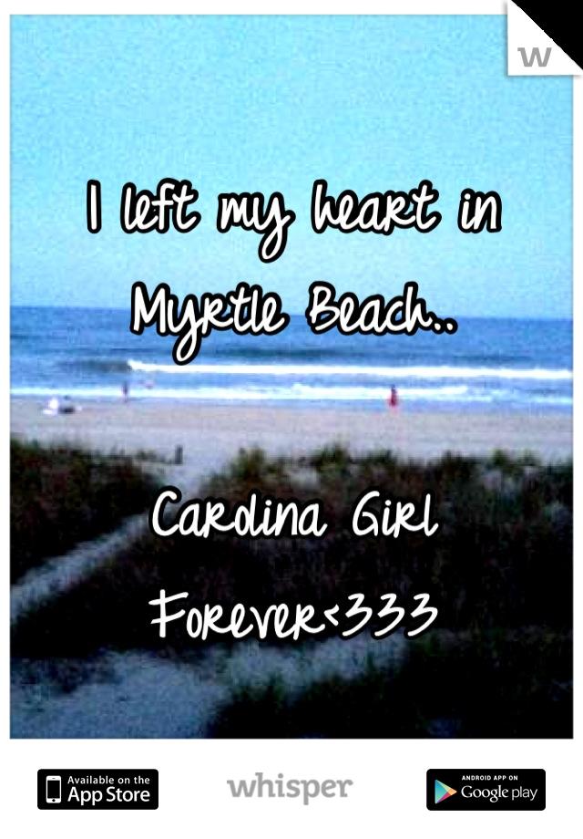 I left my heart in  Myrtle Beach..  Carolina Girl Forever<333
