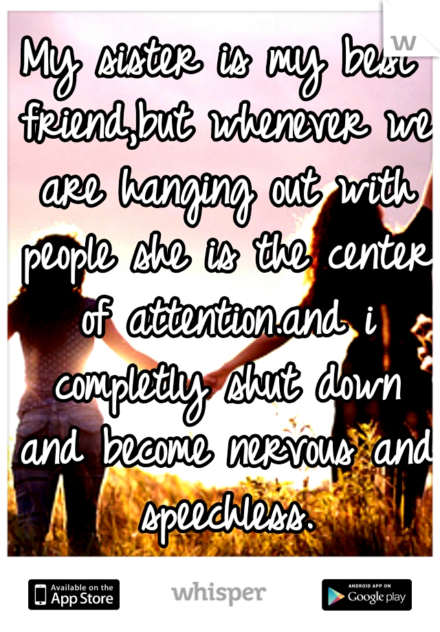 My sister is my best friend,but whenever we are hanging out with people she is the center of attention.and i completly shut down and become nervous and speechless.