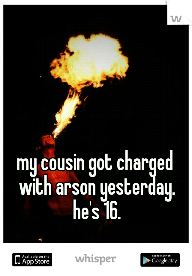 my cousin got charged with arson yesterday. he's 16.