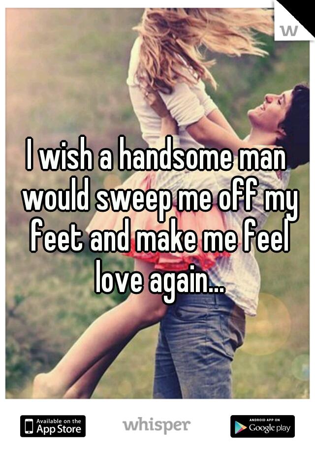 I wish a handsome man would sweep me off my feet and make me feel love again...
