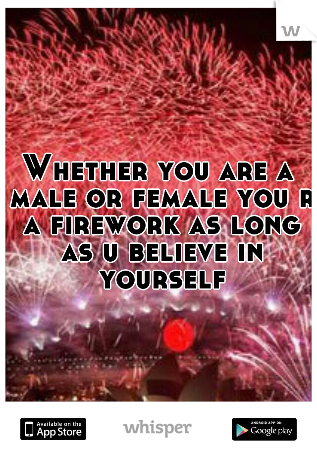 Whether you are a male or female you r a firework as long as u believe in yourself