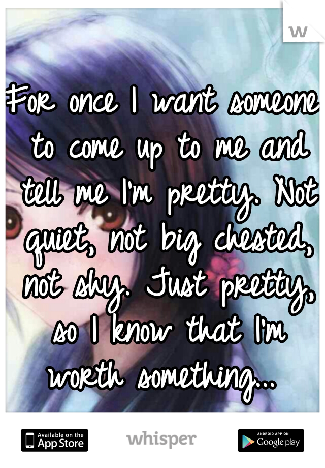 For once I want someone to come up to me and tell me I'm pretty. Not quiet, not big chested, not shy. Just pretty, so I know that I'm worth something...