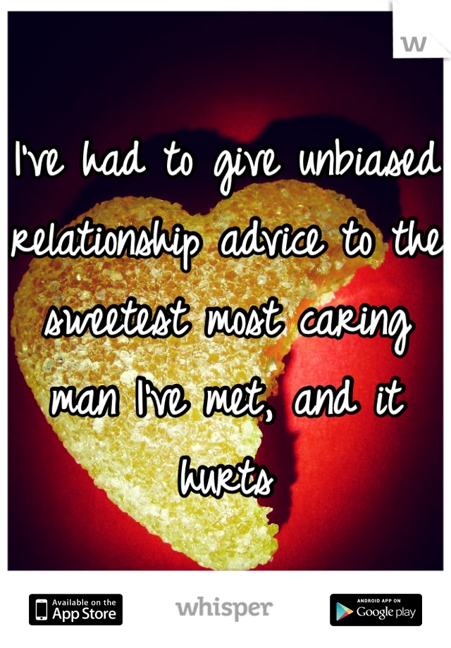 I've had to give unbiased relationship advice to the sweetest most caring man I've met, and it hurts
