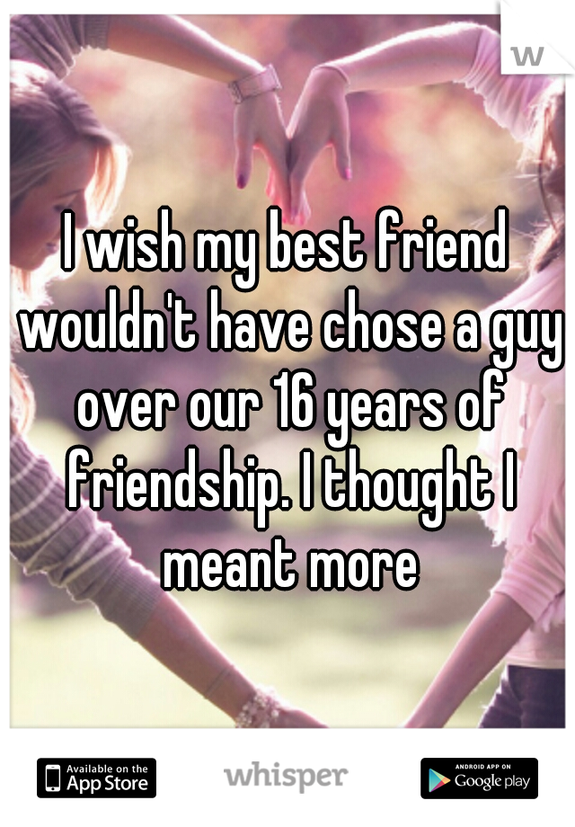 I wish my best friend wouldn't have chose a guy over our 16 years of friendship. I thought I meant more