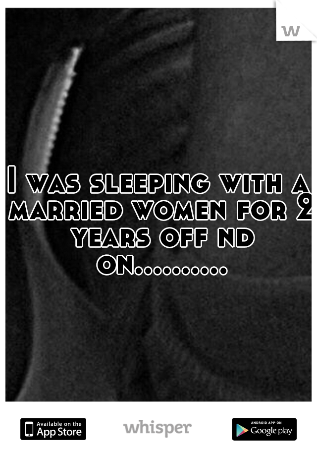 I was sleeping with a married women for 2 years off nd on..........