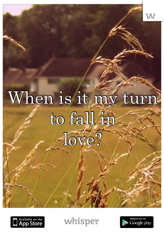 When is it my turn to fall in love?