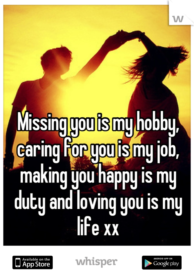 Missing you is my hobby, caring for you is my job, making you happy is my duty and loving you is my life xx
