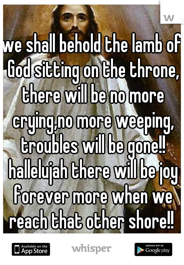 we shall behold the lamb of God sitting on the throne, there will be no more crying,no more weeping, troubles will be gone!! hallelujah there will be joy forever more when we reach that other shore!!