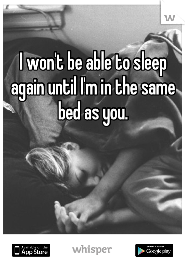 I won't be able to sleep again until I'm in the same bed as you.
