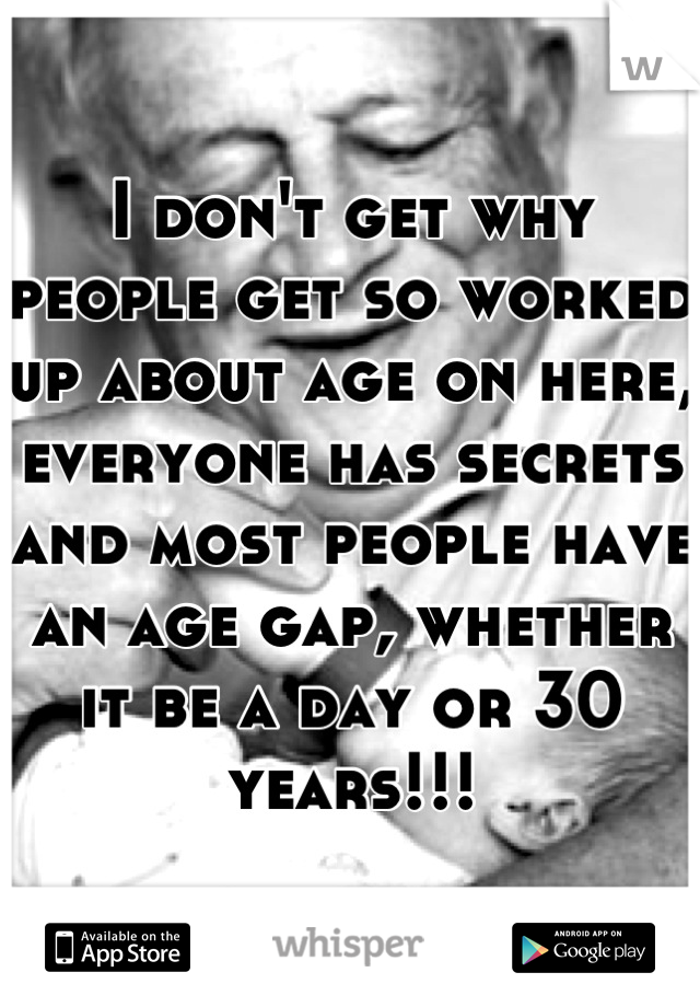 I don't get why people get so worked up about age on here, everyone has secrets and most people have an age gap, whether it be a day or 30 years!!!